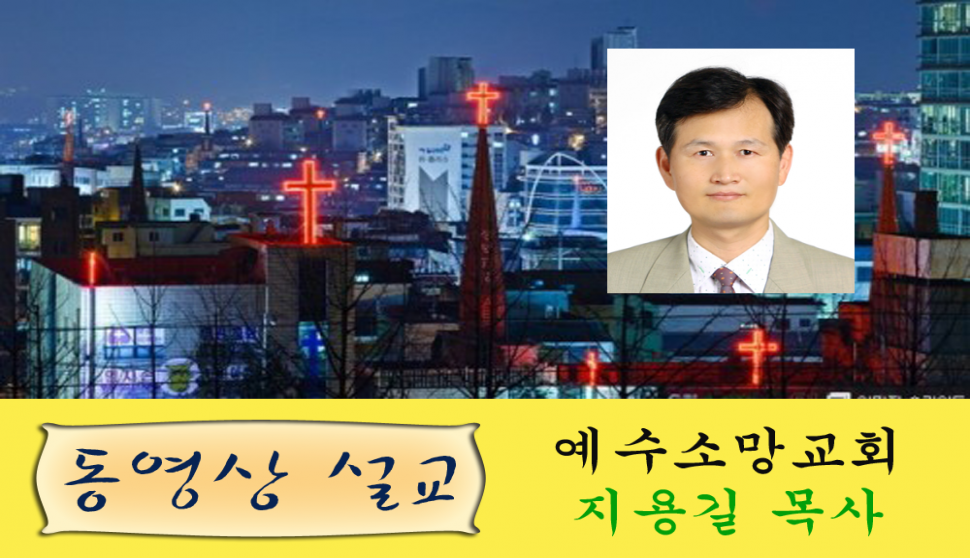 예수소망교회 지용길 목사 설교